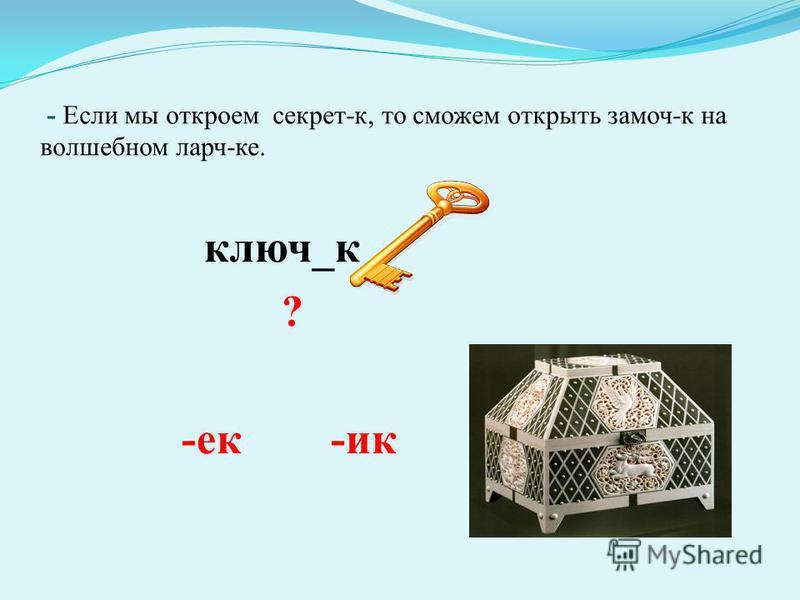 - Если мы откроем сякрет-к, то сможем открыть замоч-к на волшебном ларч-ка. ключ_к ? -як -ик