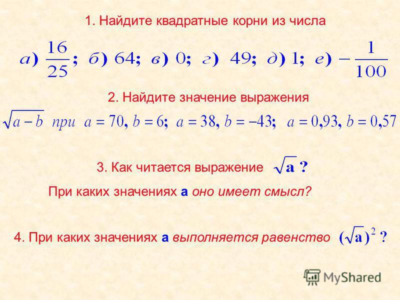1. Найдите квадратные корни из числа 2. Найдите значение выражения 3. Как читается выражение При каких значениях а оно имеет смысл? 4. При каких значениях а выполняется равенство