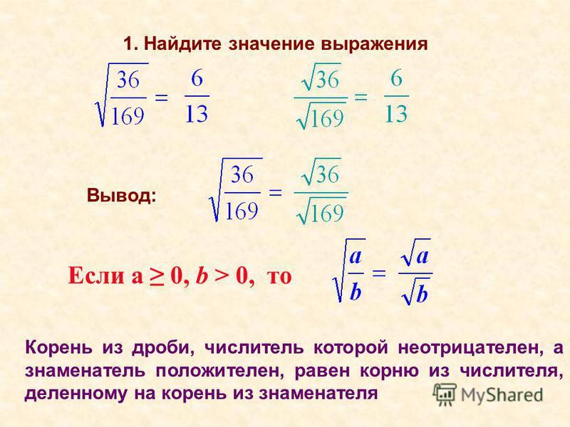 Вывод: 1. Найдите значение выражения Если а 0, b > 0, то Корень из дроби, числитель которой неотрицателен, а знаменатель положителен, равен корню из числителя, деленному на корень из знаменателя
