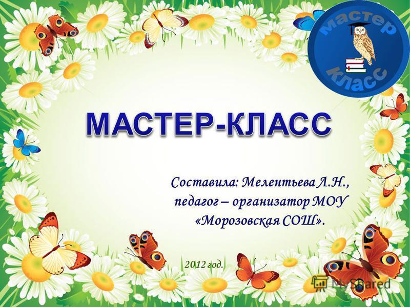 Составила: Мелентьева Л.Н., педагог – организатор МОУ «Морозовская СОШ». 2012 год.