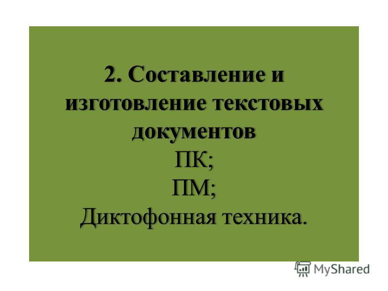 2. Составление и изготовление текстовых документов ПК; ПМ; Диктофонная техника.
