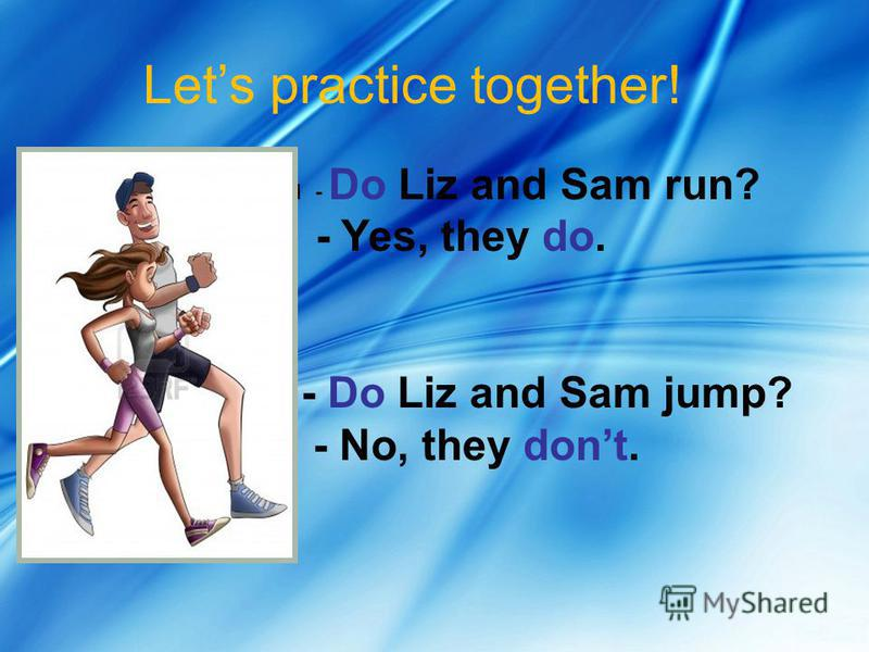 Lets practice together! 1 - Do Liz and Sam run? Yes Yes - Yes, they do. - Do Liz and Sam jump? - No, they dont.