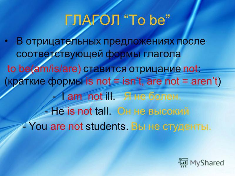 ГЛАГОЛ To be В отрицательных предложениях после соответствующей формы глагола to be(am/is/are) ставится отрицание not: (краткие формы is not = isnt, are not = arent) - I am not ill. Я не болен. - He is not tall. Он не высокий - You are not students.