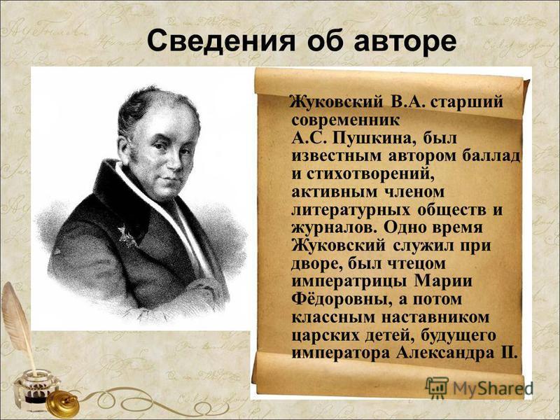 Сведения об авторе Жуковский В.А. старший современник А.С. Пушкина, был известным автором баллад и стихотворений, активным членом литературных обществ и журналов. Одно время Жуковский служил при дворе, был чтецом императрицы Марии Фёдоровны, а потом