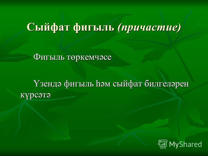 Сыйфат фигыль (причастие) Фигыль төркемчәсе Үзендә фигыль һәм сыйфат билгеләрен күрсәтә