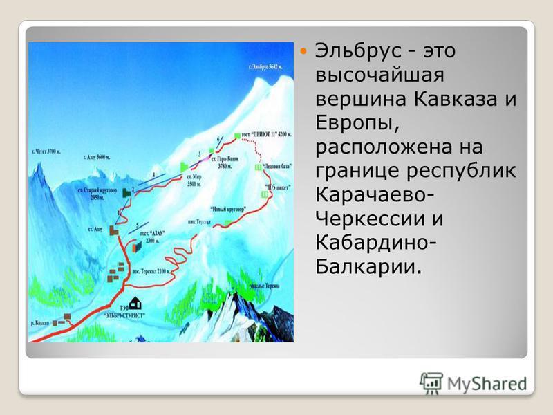 Эльбрус - это высочайшая вершина Кавказа и Европы, расположена на границе республик Карачаево- Черкессии и Кабардино- Балкарии.