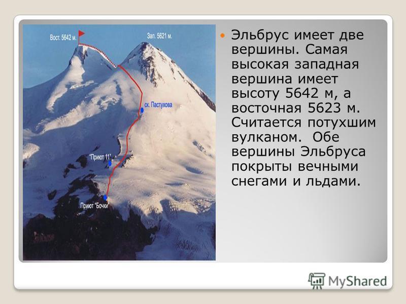 Эльбрус имеет две вершины. Самая высокая западная вершина имеет высоту 5642 м, а восточная 5623 м. Считается потухшим вулканом. Обе вершины Эльбруса покрыты вечными снегами и льдами.