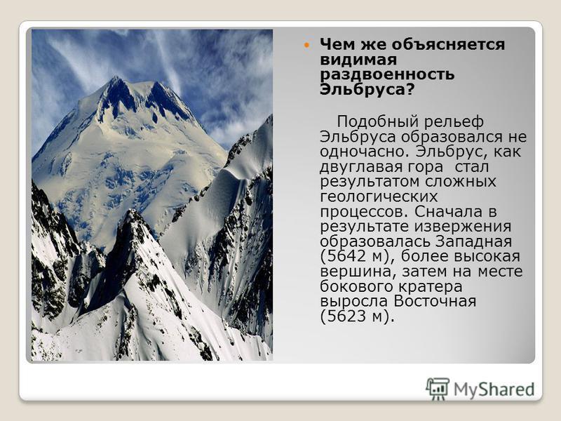 Чем же объясняется видимая раздвоенность Эльбруса? Подобный рельеф Эльбруса образовался не одночасно. Эльбрус, как двуглавая гора стал результатом сложных геологических процессов. Сначала в результате извержения образовалась Западная (5642 м), более