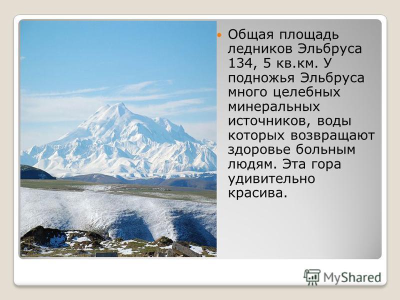 Общая площадь ледников Эльбруса 134, 5 кв.км. У подножья Эльбруса много целебных минеральных источников, воды которых возвращают здоровье больным людям. Эта гора удивительно красива.