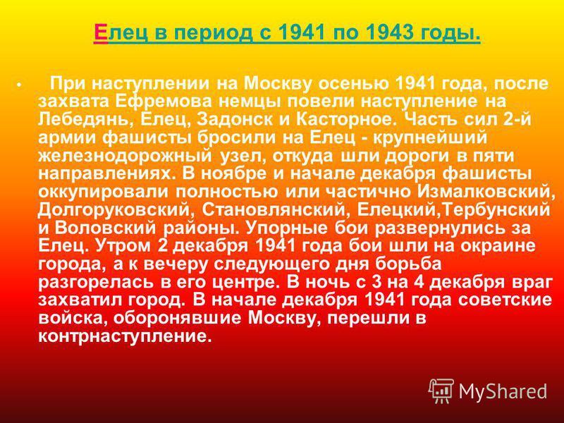 Елес в период с 1941 по 1943 годы.лес в период с 1941 по 1943 годы. При наступлении на Москву осенью 1941 года, после захвата Ефремова немцы повели наступление на Лебедянь, Елес, Задонск и Касторное. Часть сил 2-й армии фашисты бросили на Елес - круп