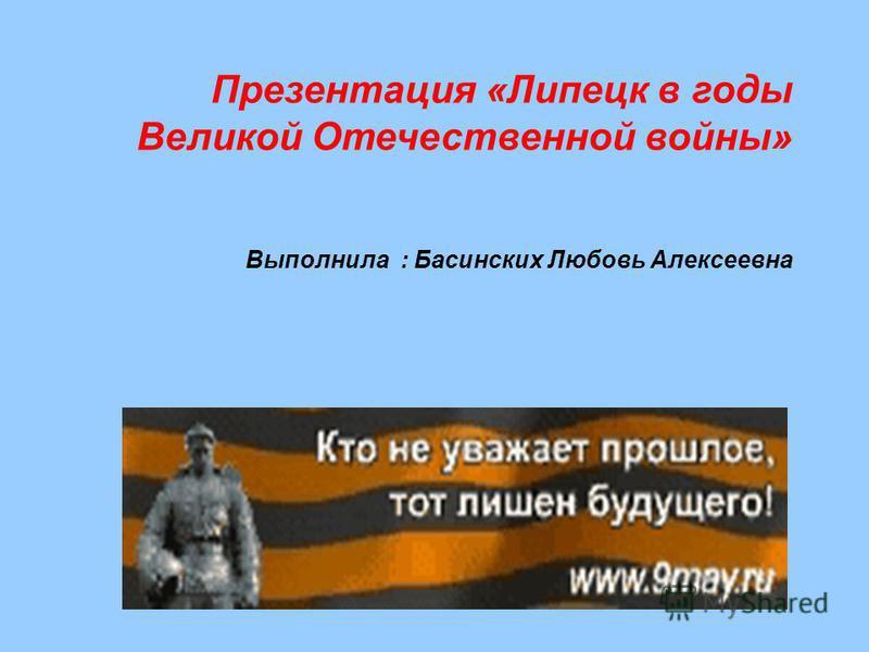 Презентация «Липецк в годы Великой Отечественной войны» Выполнила : Басинских Любовь Алексеевна