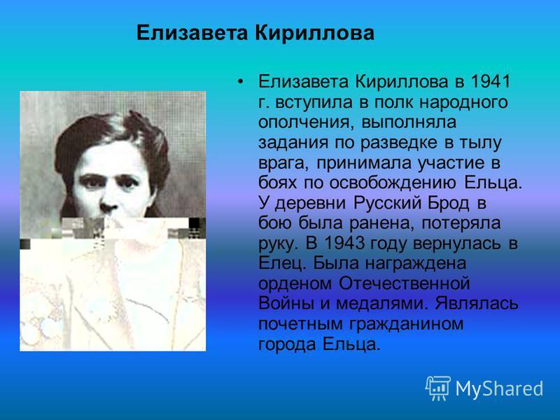 Елизавета Кириллова в 1941 г. вступила в полк народного ополчения, выполняла задания по разведке в тылу врага, принимала участие в боях по освобождению Ельца. У деревни Русский Брод в бою была ранена, потеряла руку. В 1943 году вернулась в Елес. Была