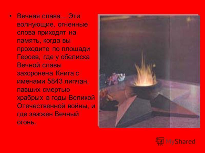 Вечная слава... Эти волнующие, огненные слова приходят на память, когда вы проходите по площади Героев, где у обелиска Вечной славы захоронена Книга с именами 5843 липчан, павших смертью храбрых в годы Великой Отечественной войны, и где зажжен Вечный