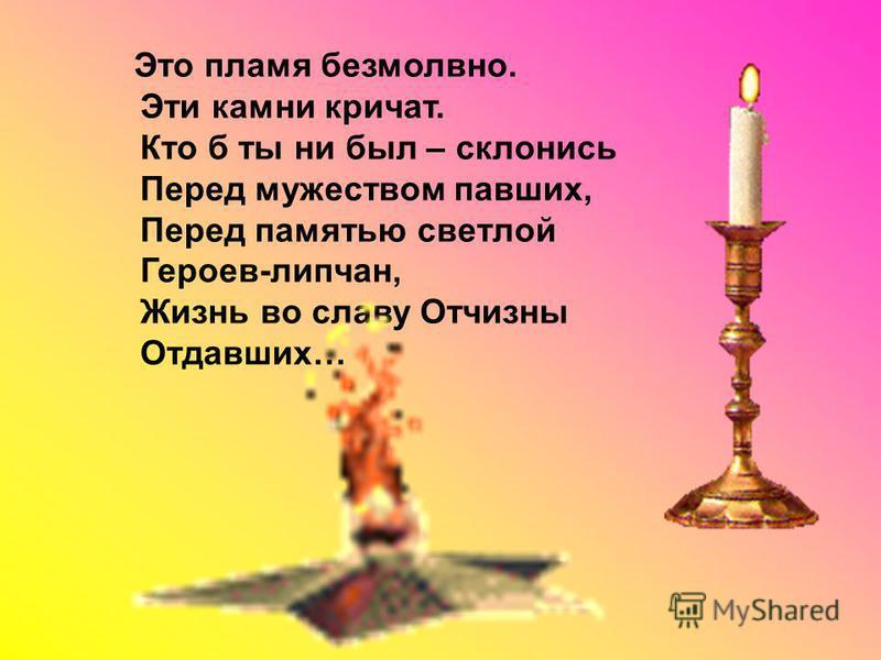 Это пламя безмолвно. Эти камни кричат. Кто б ты ни был – склонись Перед мужеством павших, Перед памятью светлой Героев-липчан, Жизнь во славу Отчизны Отдавших…