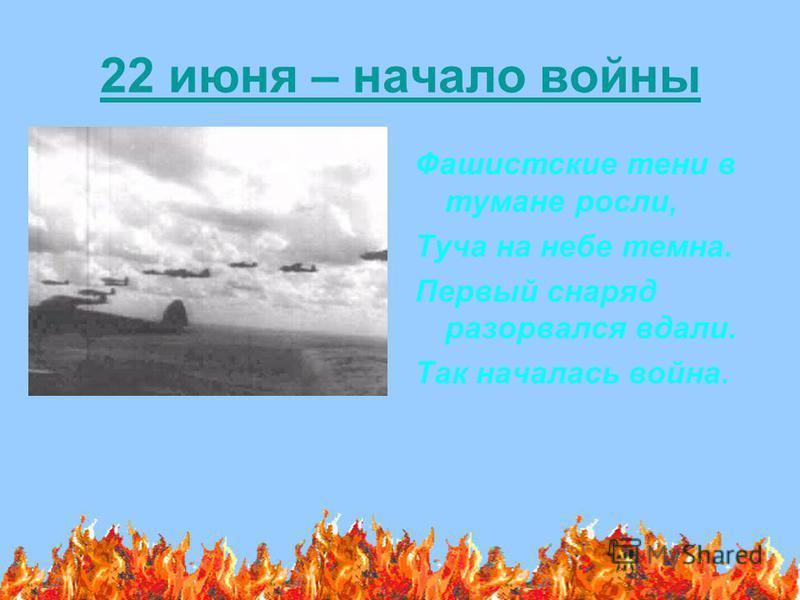 22 июня – начало войны Фашистские тени в тумане росли, Туча на небе темна. Первый снаряд разорвался вдали. Так началась война.