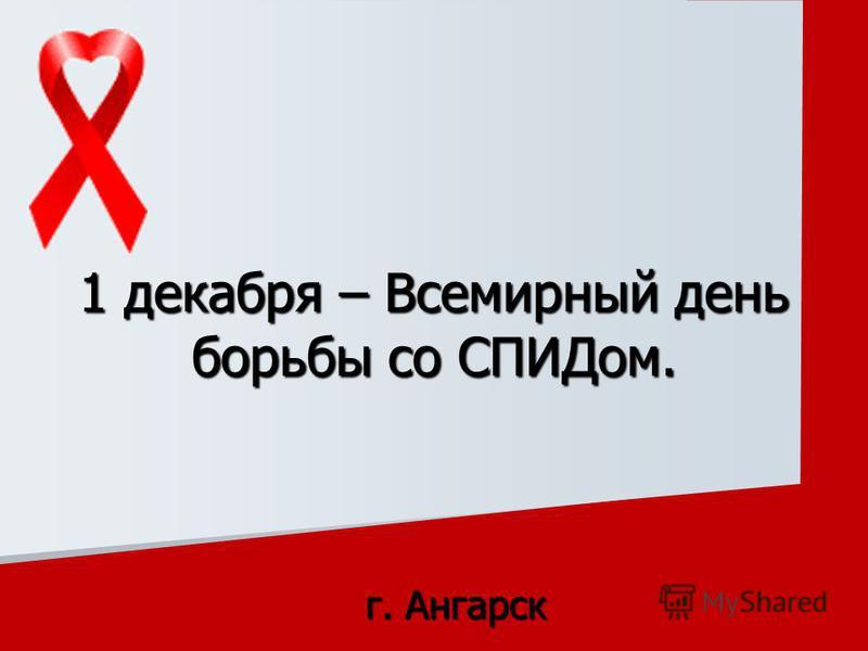г. Ангарск 1 декабря – Всемирный день борьбы со СПИДом.