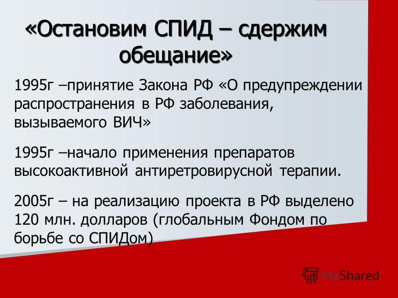 1995 г –принятие Закона РФ «О предупреждении распространения в РФ заболевания, вызываемого ВИЧ» 1995 г –начало применения препаратов высокоактивной антиретровирусной терапии. 2005 г – на реализацию проекта в РФ выделено 120 млн. долларов (глобальным
