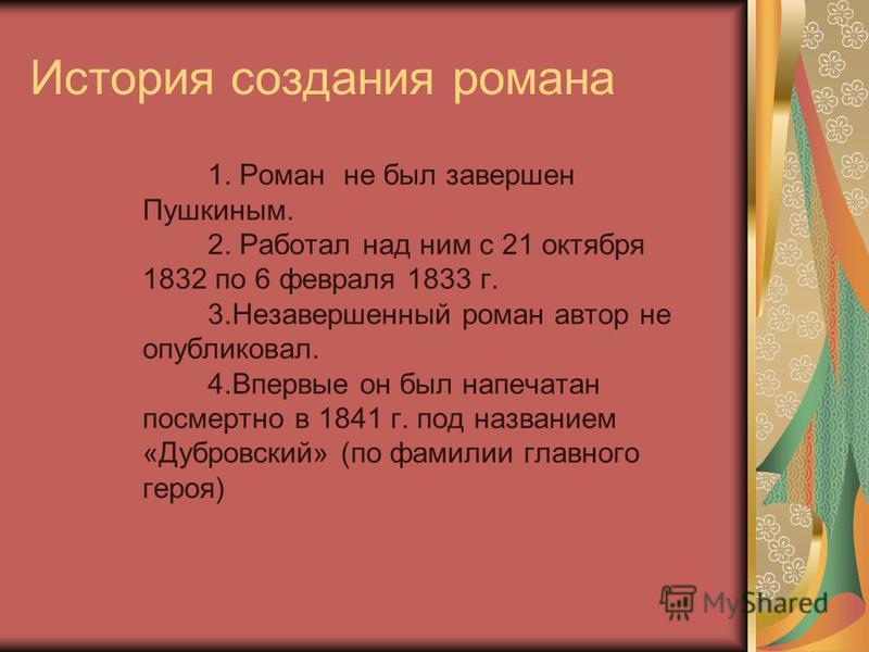 История создания романа 1. Роман не был завершен Пушкиным. 2. Работал над ним с 21 октября 1832 по 6 февраля 1833 г. 3. Незавершенный роман автор не опубликовал. 4. Впервые он был напечатан посмертно в 1841 г. под названием «Дубровский» (по фамилии г