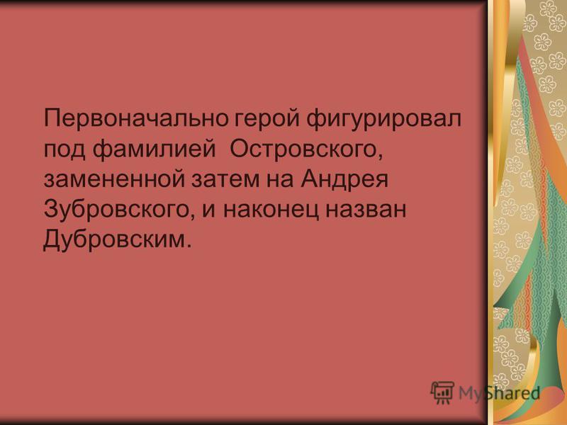 Первоначально герой фигурировал под фамилией Островского, замененной затем на Андрея Зубровского, и наконец назван Дубровским.