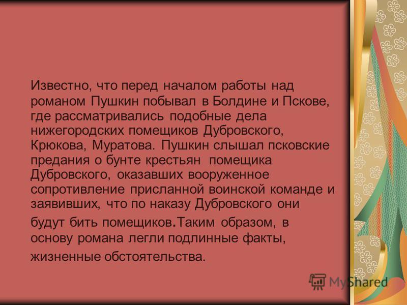 Известно, что перед началом работы над романом Пушкин побывал в Болдине и Пскове, где рассматривались подобные дела нижегородских помещиков Дубровского, Крюкова, Муратова. Пушкин слышал псковские предания о бунте крестьян помещика Дубровского, оказав