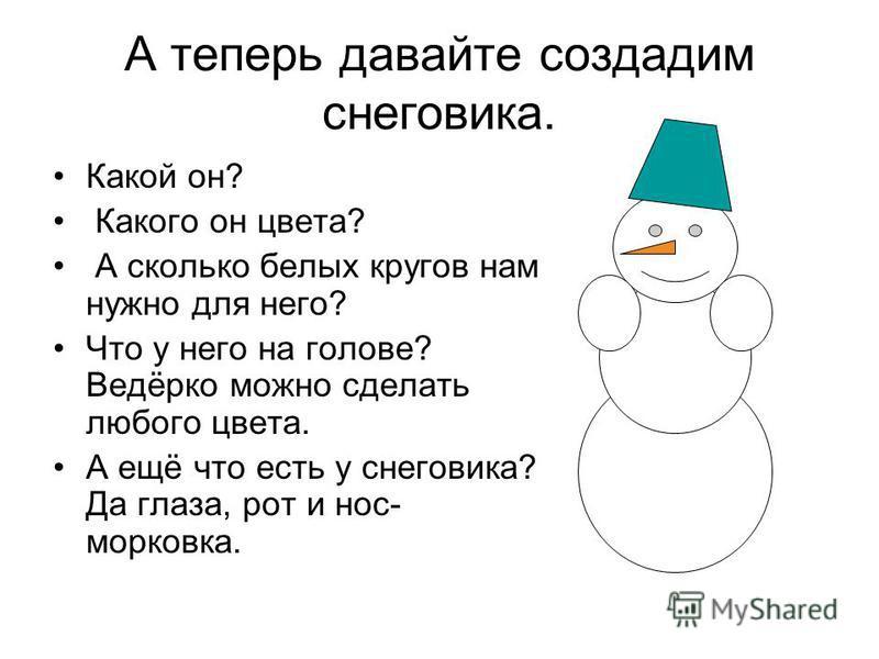 А теперь давайте создадим снеговика. Какой он? Какого он цвета? А сколько белых кругов нам нужно для него? Что у него на голове? Ведёрко можно сделать любого цвета. А ещё что есть у снеговика? Да глаза, рот и нос- морковка.