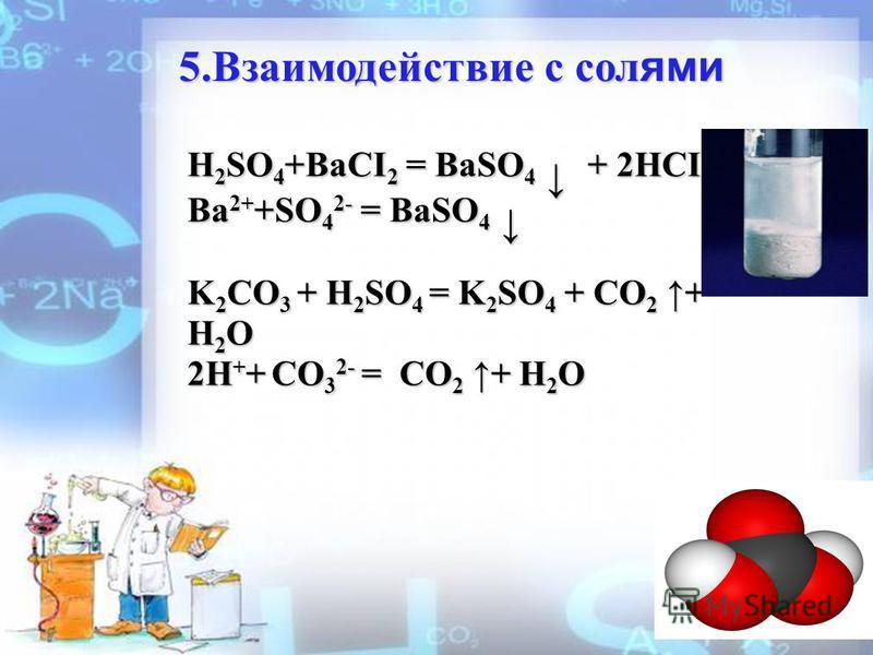 5. Взаимодействие с солями H 2 SO 4 +BaCI 2 = BaSO 4 + 2HCI Ba 2+ +SO 4 2- = BaSO 4 Ba 2+ +SO 4 2- = BaSO 4 K 2 CO 3 + H 2 SO 4 = K 2 SO 4 + CO 2 + H 2 O 2H + + CO 3 2- = CO 2 + H 2 O