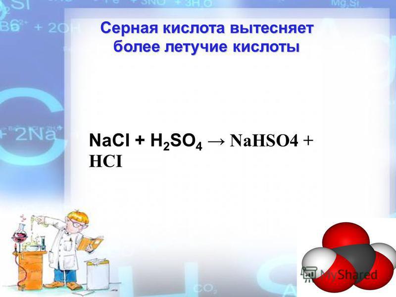 Серная кислота вытесняет более летучие кислоты NaCI + H 2 SO 4 NaHSO4 + HCI