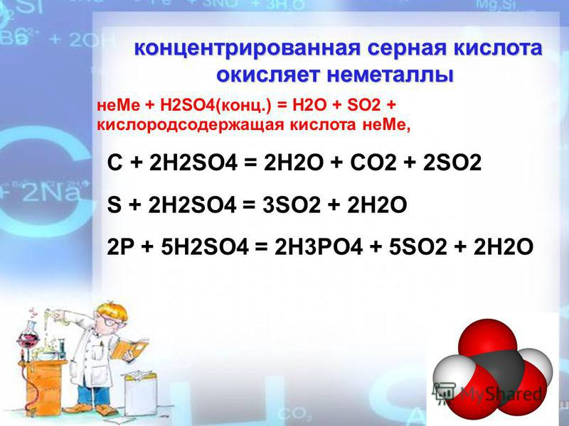 концентрированная серная кислота окисляет неметаллы концентрированная серная кислота окисляет неметаллы не Ме + H2SO4(конц.) = H2O + SO2 + кислородсодержащая кислота не Ме, C + 2H2SO4 = 2H2O + CO2 + 2SO2 S + 2H2SO4 = 3SO2 + 2H2O 2P + 5H2SO4 = 2H3PO4