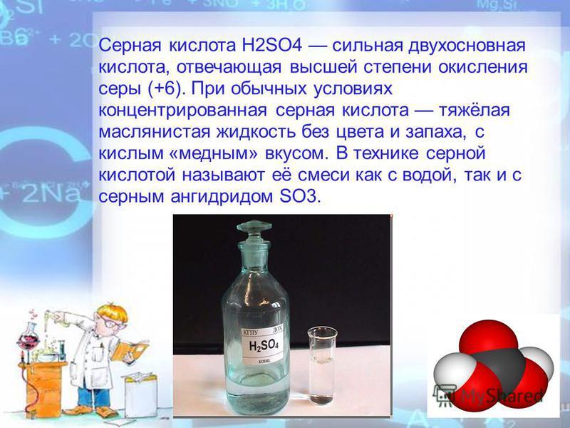 Серная кислота H2SO4 сильная двухосновная кислота, отвечающая высшей степени окисления серы (+6). При обычных условиях концентрированная серная кислота тяжёлая маслянистая жидкость без цвета и запаха, с кислым «медным» вкусом. В технике серной кислот
