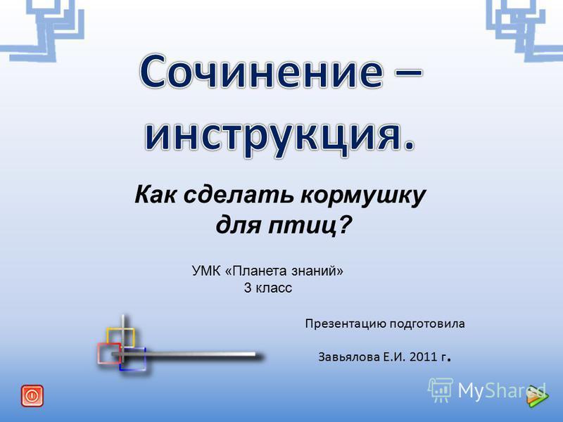 Презентацию подготовила Завьялова Е.И. 2011 г. Как сделать кормушку для птиц? УМК «Планета знаний» 3 класс