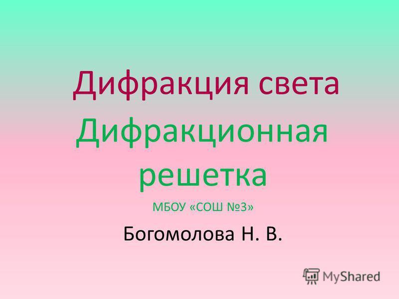 Дифракция света Дифракционная решетка МБОУ «СОШ 3» Богомолова Н. В.