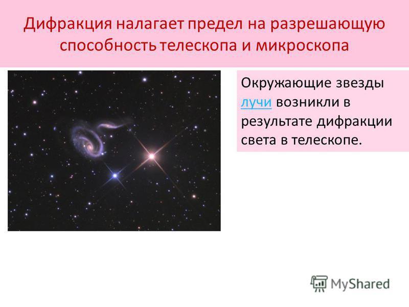 Дифракция налагает предел на разрешающую способность телескопа и микроскопа Окружающие звезды лучи возникли в результате дифракции света в телескопе. лучи