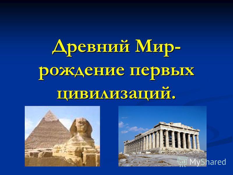 Древний Мир- рождение первых цивилизаций.