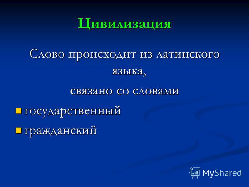 Цивилизация Слово происходит из латинского языка, связано со словами государственный государственный гражданский гражданский