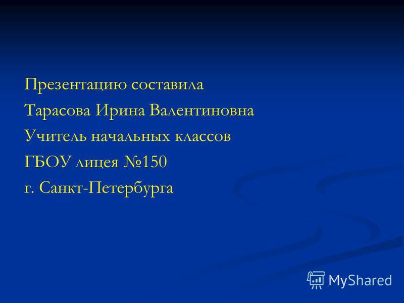 Презентацию составила Тарасова Ирина Валентиновна Учитель начальных классов ГБОУ лицея 150 г. Санкт-Петербурга