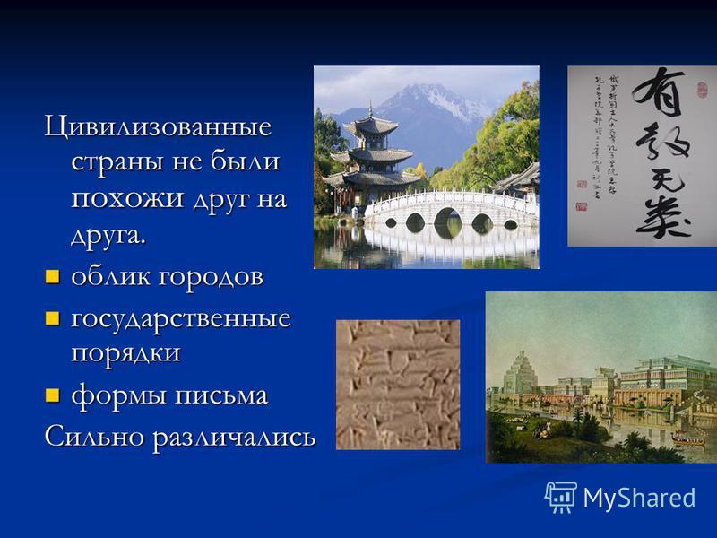 Цивилизованные страны не были похожи друг на друга. облик городов государственные порядки формы письма Сильно различались