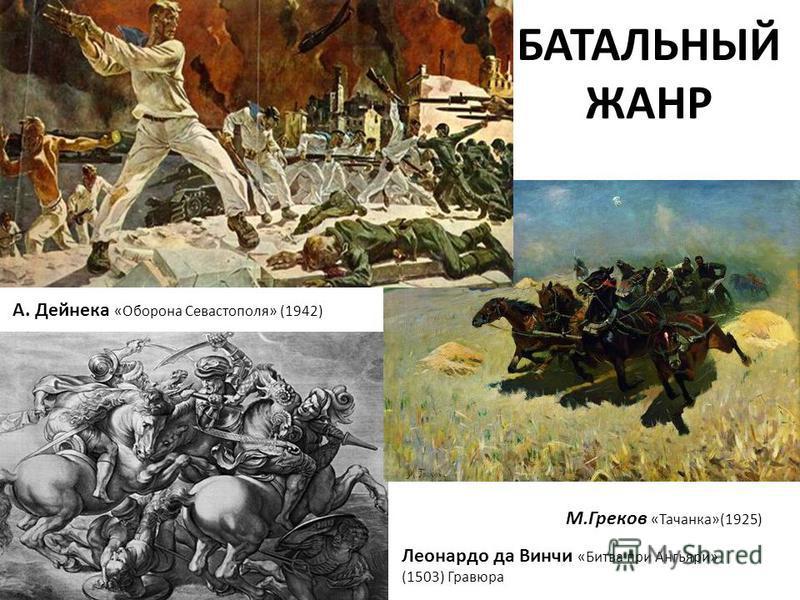 БАТАЛЬНЫЙ ЖАНР Леонардо да Винчи «Битва при Ангьяри» (1503) Гравюра М.Греков «Тачанка»(1925) А. Дейнека «Оборона Севастополя» (1942)