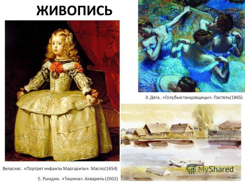 ЖИВОПИСЬ Е. Рындин. «Тишина». Акварель (2002) Э. Дега. «Голубые танцовщицы». Пастель(1865) Веласкес. «Портрет инфанты Маргариты». Масло(1654)