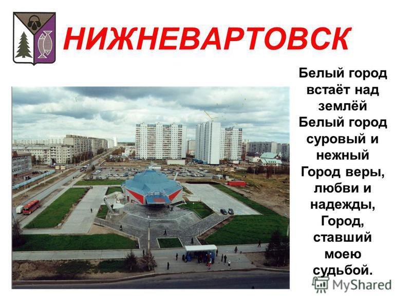 НИЖНЕВАРТОВСК Белый город встаёт над землёй Белый город суровый и нежный Город веры, любви и надежды, Город, ставший моею судьбой.