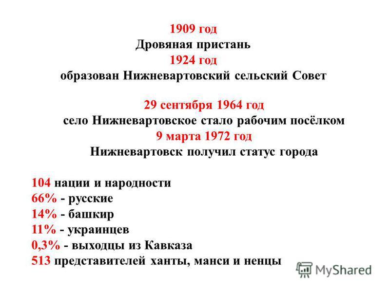 1909 год Дровяная пристань 1924 год образован Нижневартовский сельский Совет 29 сентября 1964 год село Нижневартовское стало рабочим посёлком 9 марта 1972 год Нижневартовск получил статус города 104 нации и народности 66% - русские 14% - башкир 11% -