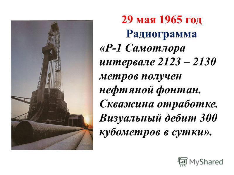 29 мая 1965 год Радиограмма «Р-1 Самотлора интервале 2123 – 2130 метров получен нефтяной фонтан. Скважина отработке. Визуальный дебит 300 кубометров в сутки».