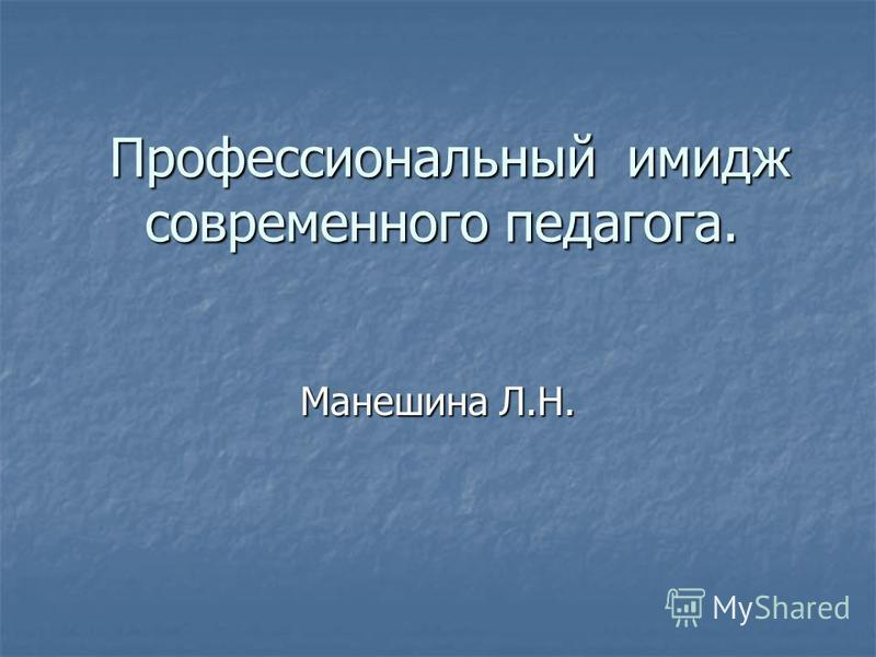 Профессиональный имидж современного педагога. Профессиональный имидж современного педагога. Манешина Л.Н.