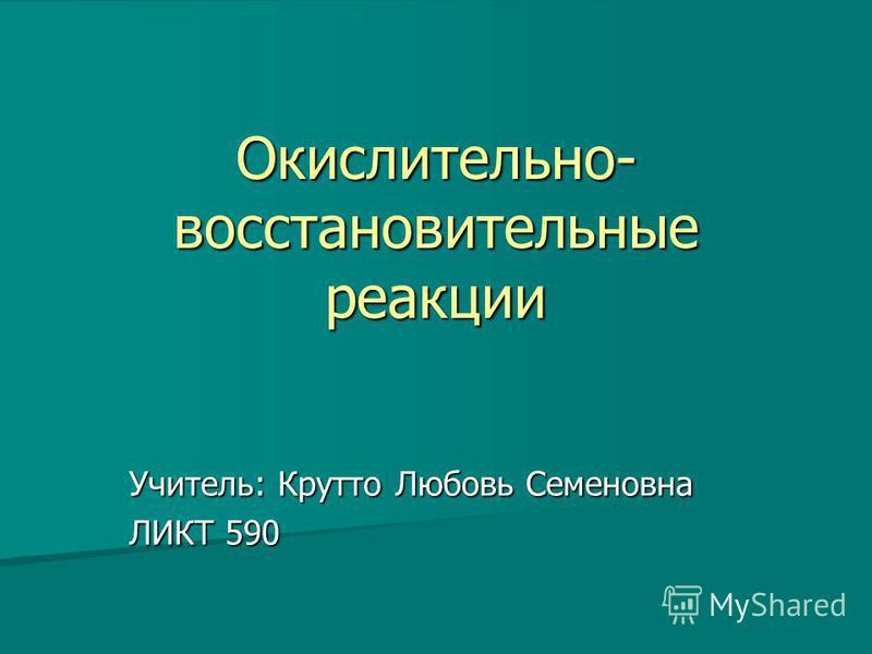 Окислительно- восстановительные реакции Учитель: Крутто Любовь Семеновна ЛИКТ 590