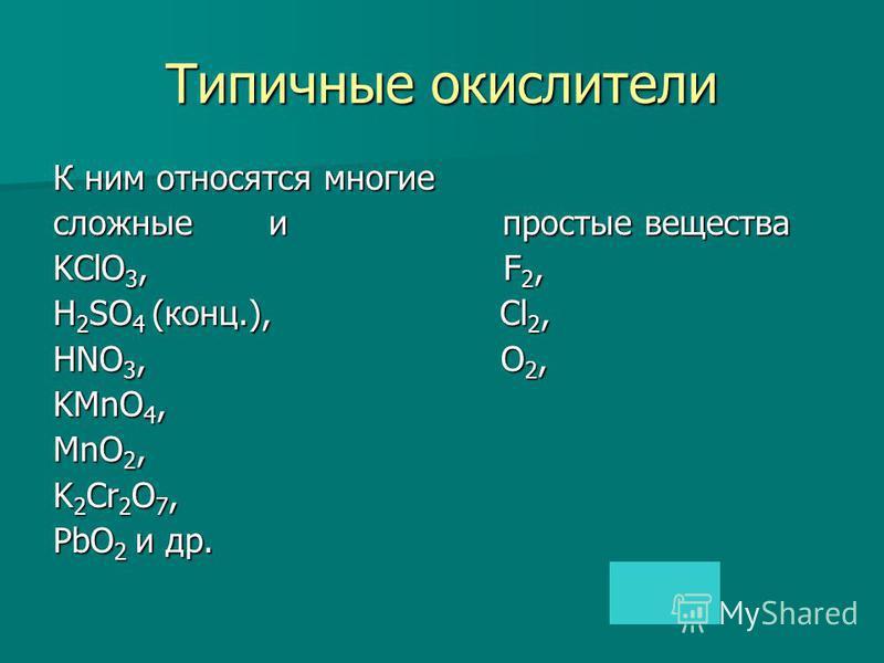 К ним относятся многие сложные и простые вещества KClO 3, F 2, H 2 SO 4 (конц.), Cl 2, HNO 3, O 2, KMnO 4, MnO 2, K 2 Cr 2 O 7, PbO 2 и др.