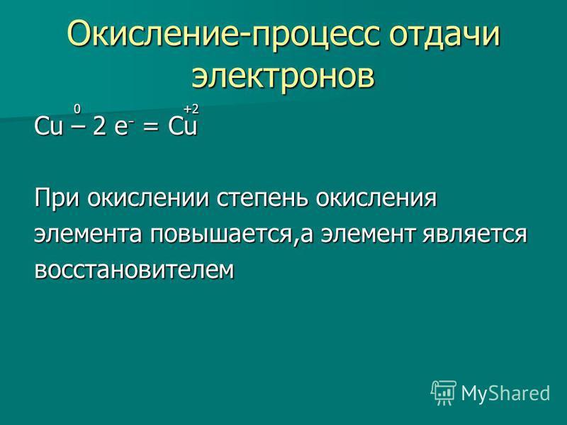 Окисление-процесс отдачи электронов 0 +2 0 +2 Cu – 2 e - = Cu При окислении степень окисления элемента повышается,а элемент является восстановителем