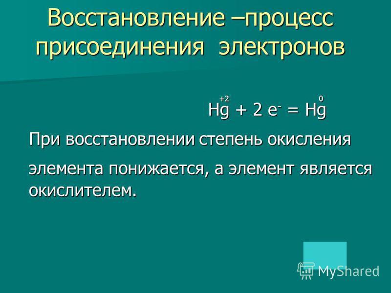 +2 0 +2 0 Hg + 2 e - = Hg Hg + 2 e - = Hg При восстановлении степень окисления При восстановлении степень окисления элемента понижается, а элемент является элемента понижается, а элемент является окислителем. окислителем. Восстановление –процесс прис