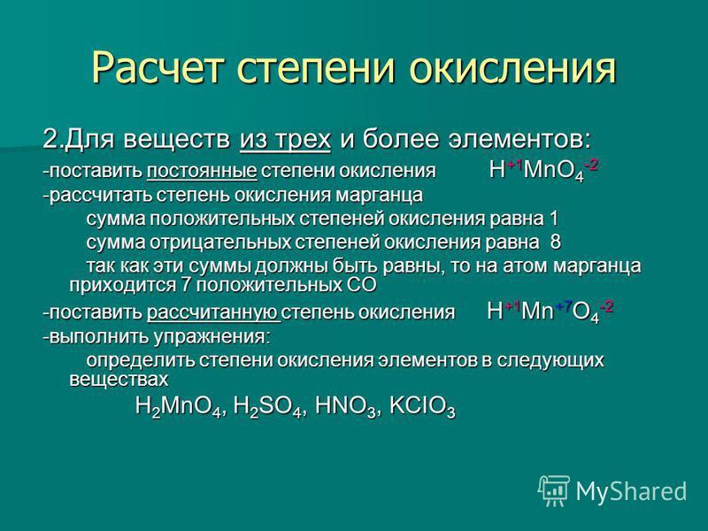 Расчет степени окисления 2. Для веществ из трех и более элементов: -поставить постоянные степени окисления H +1 MnO 4 -2 -рассчитать степень окисления марганца сумма положительных степеней окисления равна 1 сумма положительных степеней окисления равн