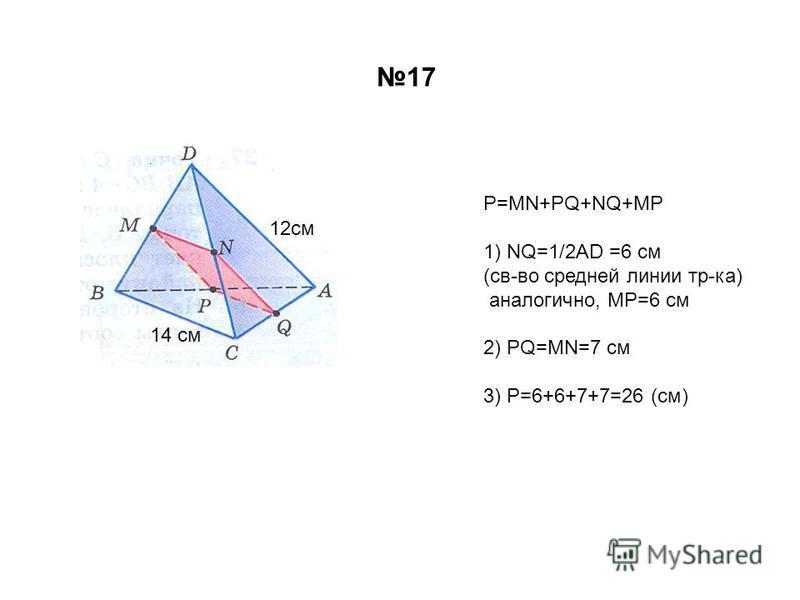 12 см 14 см Р=MN+PQ+NQ+MP 1) NQ=1/2AD =6 см (св-во средней линии тр-ка) аналогично, MP=6 см 2) PQ=MN=7 см 3) P=6+6+7+7=26 (см) 17
