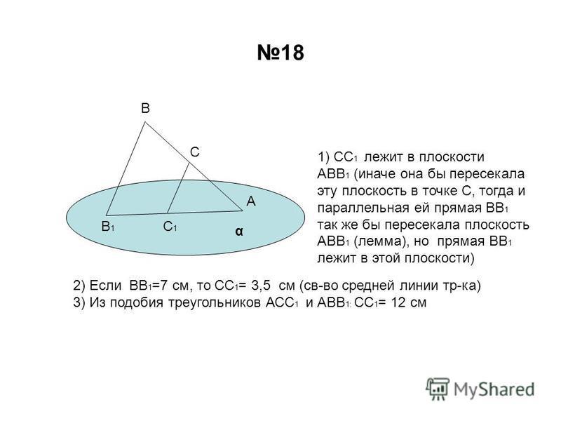 18 В С А В1В1 С1С1 α 1) СС 1 лежит в плоскости АВВ 1 (иначе она бы пересекала эту плоскость в точке С, тогда и параллельная ей прямая ВВ 1 так же бы пересекала плоскость АВВ 1 (лемма), но прямая ВВ 1 лежит в этой плоскости) 2) Если ВВ 1 =7 см, то СС