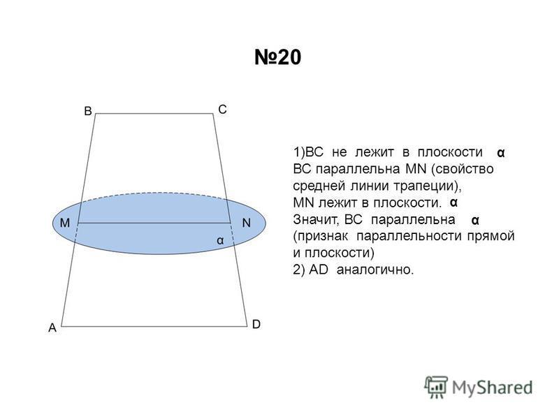 20 1)ВС не лежит в плоскости ВС параллельна МN (свойство средней линии трапеции), MN лежит в плоскости. Значит, ВС параллельна (признак параллельности прямой и плоскости) 2) АD аналогично. α α α